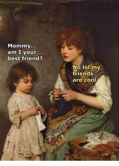 Best Friend, Friends, and Lol: Mommy.  am I your  best friend?  No lol my  friends  are cool