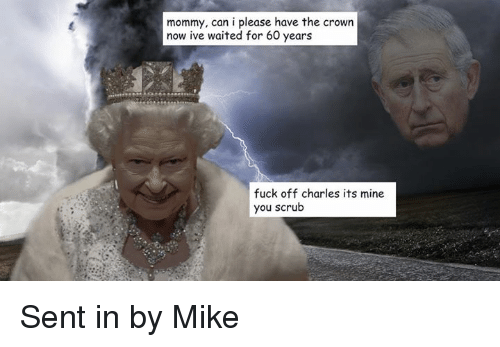 Fuck, Dank Memes, and Mine: mommy, can i please have the crown  now ive waited for 60 years  fuck off charles its mine  you scrub Sent in by Mike