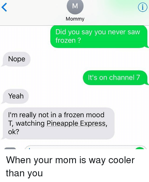 Frozen, Mood, and Pineapple Express: Mommy  Did you say you never saw  frozen ?  Nope  It's on channel7  Yeah  I'm really not in a frozen mood  T, watching Pineapple Express,  ok? When your mom is way cooler than you