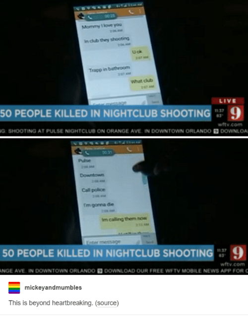 Club, Love, and News: Mommy love you  In club they shooting  U ok  Trapp in bathroom  What club  LIVE  50 PEOPLE KILLED IN NIGHTCLUB SHOOTIN  37  9  wftv.com  G: SHOOTING AT PULSE NIGHTCLUB ON ORANGE AVE IN DOWNTOWN ORLANDO  DOWNLOA  Pulse  Call police  rm gonna die  im calling them now  50 PEOPLE KILLED IN NIGHTCLUB SHOOTIN  1137  9  wftv.com  ANGE AVE. IN DOWNTOWN ORLANDO DOWNLOAD OUR FREE WFTV MOBILE NEWS APP FOR C  mickey and mumbles  This is beyond heartbreaking. (source)