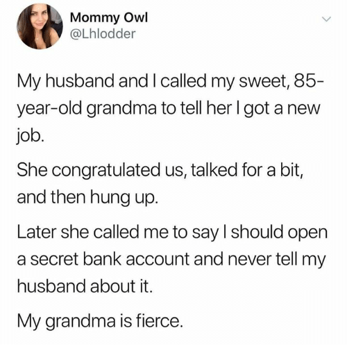 Dank, Grandma, and Bank: Mommy Owl  @Lhlodder  My husband and I called my sweet, 85-  year-old grandma to tell her lgot a new  job.  She congratulated us, talked for a bit,  and then hung up.  Later she called me to say l should open  a secret bank account and never tell my  husband about it.  My grandma is fierce