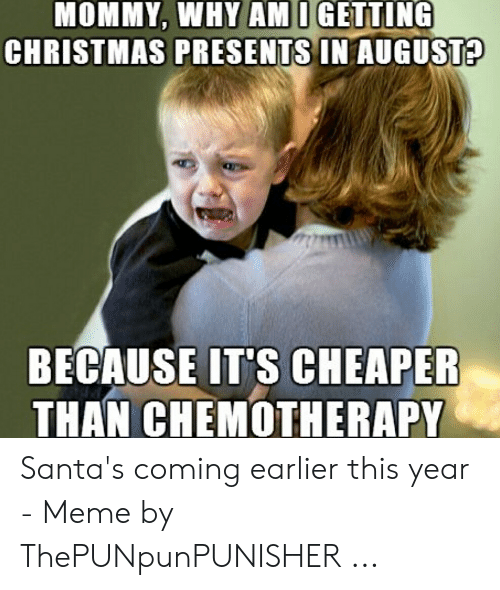 Christmas In August Meme.Mommy Why Am I Getting Christmas Presents In August Because