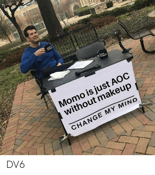 Makeup, Memes, and Change: Momo is just AOC  without makeup  CHANGE MY MIND DV6