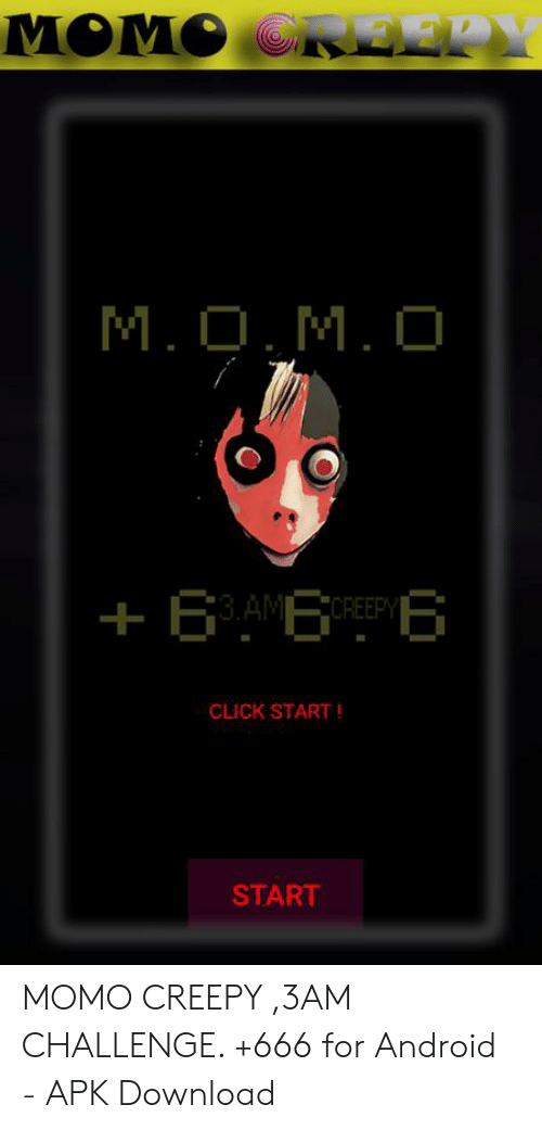 MOMO ORE22Y MOMO +6 AME CREEPY CLICK START START MOMO CREEPY 3AM CHALLENGE  +666 for Android - APK Download | Android Meme on ME.ME
