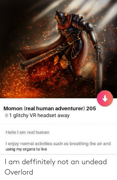 Anime, Hello, and Live: Momon (real human adventurer) 205  1 glitchy VR headset away  Hello I am real human  I enjoy normal activities such as breathing the air and  using my organs to live I am deffinitely not an undead Overlord