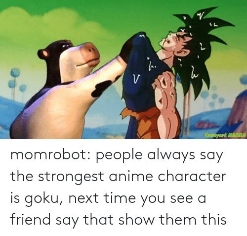 Anime, Goku, and Tumblr: momrobot:   people always say the strongest anime character is goku, next time you see a friend say that show them this