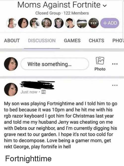 Cheating, Christmas, and Love: Moms Against Fortnite v  Closed Group 122 Members  +ADD  ABOUT DISCUSSION GAMES CHATS PHO  Write something..  Photo  Just now  My son was playing Fortnightime and I told him to go  to bed because it was 10pm and he hit me with his  rgb razor keyboard I got him for Christmas last year  and told me my husband Jerry was cheating on me  with Debra our neighbor, and I'm currently digging his  grave next to our garden. I hope it's not too cold for  him to decompose. Love being a gamer mom, get  rekt George, play fortnife in hel
