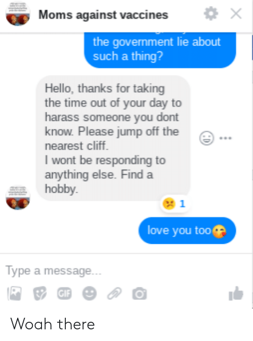 Hello, Love, and Moms: Moms against vaccines  the government lie about  such a thing?  Hello, thanks for taking  the time out of your day to  harass someone you dont  know. Please jump off the  nearest cliff  I wont be responding to  anything else. Find a  hobby  1  love you too  ype a message Woah there