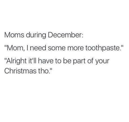 """Christmas, Memes, and Moms: Moms during December  """"Mom, I need some more toothpaste.""""  """"Alright it'll have to be part of your  Christmas tho."""""""