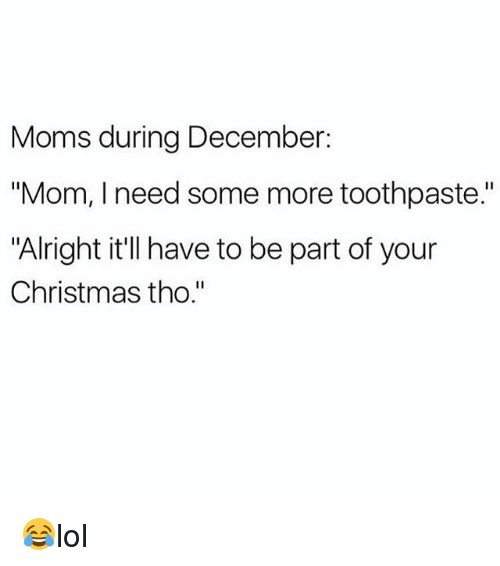 """Christmas, Memes, and Moms: Moms during December:  """"Mom, I need some more toothpaste.""""  """"Alright it'll have to be part of your  Christmas tho."""" 😂lol"""