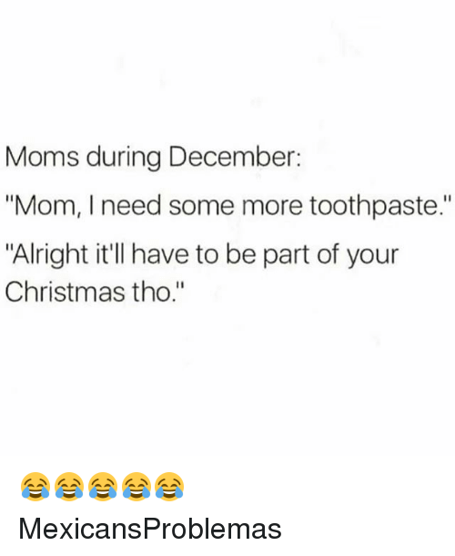 """Christmas, Memes, and Moms: Moms during December:  """"Mom, I need some more toothpaste.  """"Alright it'll have to be part of your  Christmas tho."""" 😂😂😂😂😂 MexicansProblemas"""