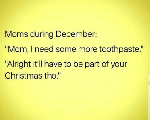 """Christmas, Dank, and Moms: Moms during December:  """"Mom, I need some more toothpaste.""""  """"Alright it'll have to be part of your  Christmas tho."""""""