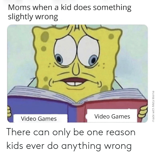 Moms, Video Games, and Games: Moms when a kid does something  slightly wrong  8  8  Video Games  Video Games There can only be one reason kids ever do anything wrong