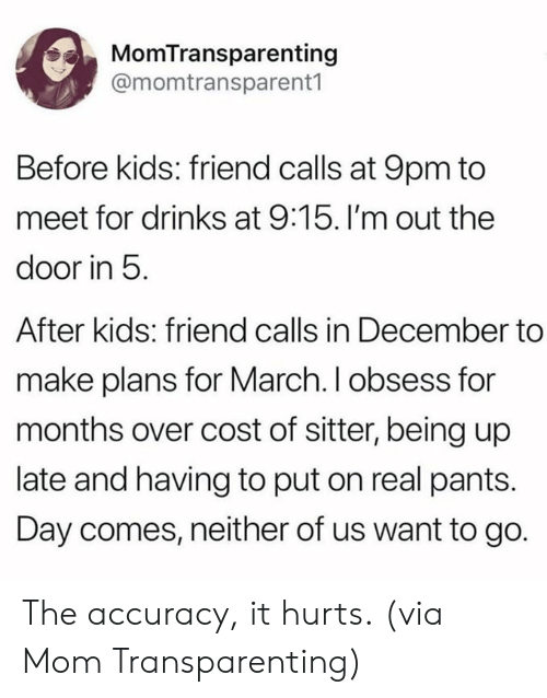 Dank, Kids, and Mom: MomTransparenting  @momtransparent1  Before kids: friend calls at 9pm to  meet for drinks at 9:15. I'm out the  door in 5  After kids: friend calls in December to  make plans for March. I obsess for  months over cost of sitter, being up  late and having to put on real pants.  Day comes, neither of us want to go. The accuracy, it hurts.  (via Mom Transparenting)