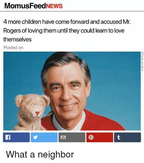 Children, Funny, and Love: MomusFeedNEWS  4 more children have come forward and accused Mr.  Rogers of loving them until they could learn to love  themselves  Posted on What a neighbor