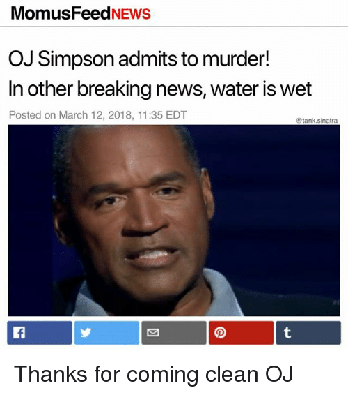 Funny, News, and OJ Simpson: MomusFeedNEWS  OJ Simpson admits to murder!  In other breaking news, water is wet  Posted on March 12, 2018, 11:35 EDT  @tank.sinatra Thanks for coming clean OJ