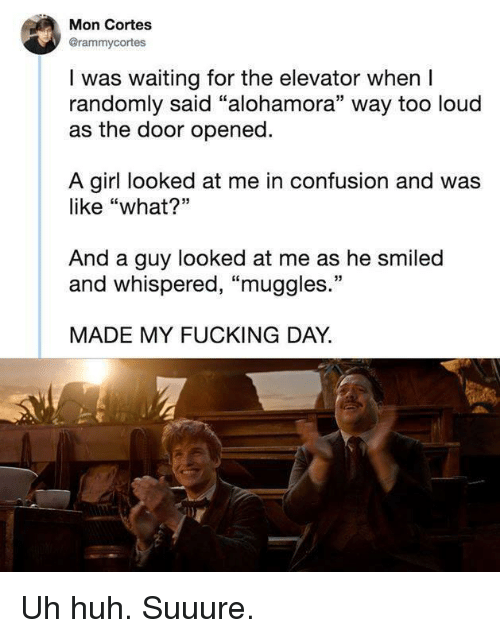 """Fucking, Huh, and Girl: Mon Cortes  @rammycortes  I was waiting for the elevator when I  randomly said """"alohamora"""" way too loud  as the door opened.  A girl looked at me in confusion and was  like """"what?""""  And a guy looked at me as he smiled  and whispered, """"muggles.""""  MADE MY FUCKING DAY."""