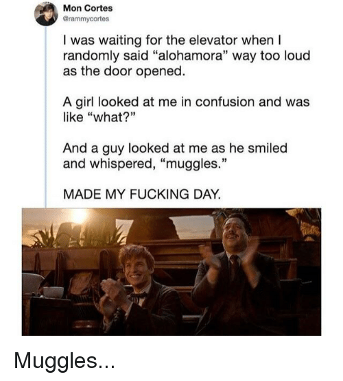 """Fucking, Girl, and Waiting...: Mon Cortes  @rammycortes  I was waiting for the elevator when I  randomly said """"alohamora"""" way too loud  as the door opened.  A girl looked at me in confusion and was  like """"what?""""  And a guy looked at me as he smiled  and whispered, """"muggles.""""  MADE MY FUCKING DAY."""