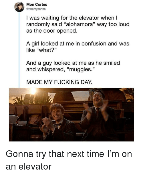 "Fucking, Reddit, and Girl: Mon Cortes  @rammycortes  I was waiting for the elevator when I  randomly said ""alohamora"" way too loud  as the door opened  A girl looked at me in confusion and was  like ""what?""  And a guy looked at me as he smiled  and whispered, ""muggles.""  MADE MY FUCKING DAY."
