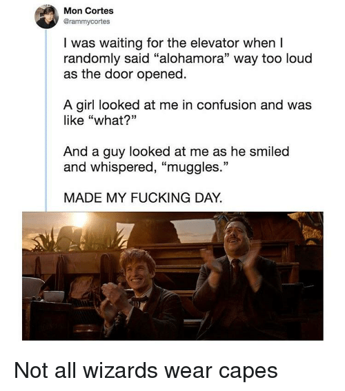 """Fucking, Girl, and Wizards: Mon Cortes  @rammycortes  I was waiting for the elevator when I  randomly said """"alohamora"""" way too loud  as the door opened  A girl looked at me in confusion and was  like """"what?""""  And a guy looked at me as he smiled  and whispered, """"muggles.""""  MADE MY FUCKING DAY."""