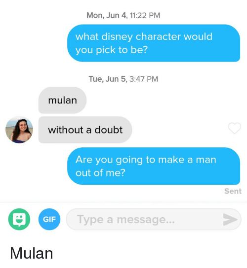 Disney, Gif, and Mulan: Mon, Jun 4,11:22 PM  what disney character would  you pick to be?  Tue, Jun 5, 3:47 PM  mulan  without a doubt  Are you going to make a man  out of me?  Sent  Type a message.  GIF Mulan