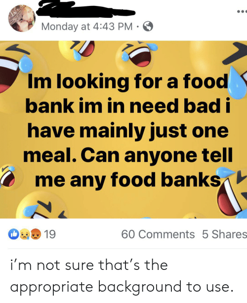 Monday at 443 PM Im Looking for a Food Bank Im in Need Bad I