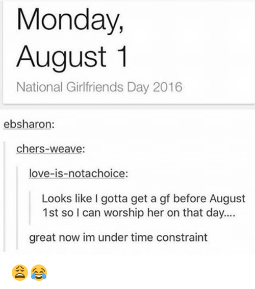 Love, Memes, and Weave: Monday,  August 1  National Girlfriends Day 2016  ebsharo:  chers-weave:  love-is-notachoice:  Looks like I gotta get a gf before August  1st so I can worship her on that day....  great now im under time constraint 😩😂