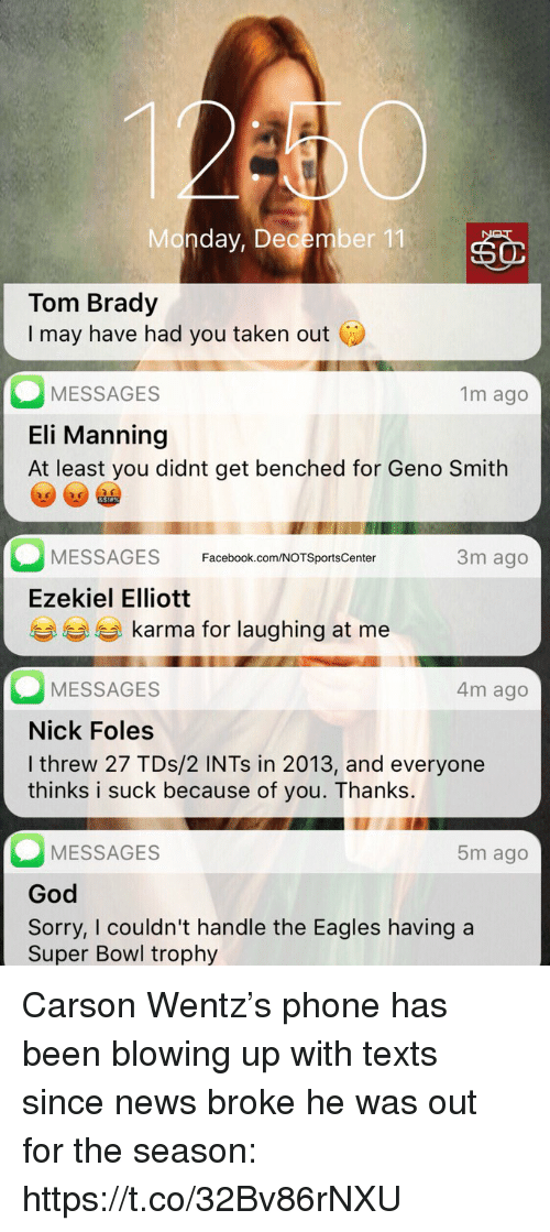 Philadelphia Eagles, Eli Manning, and Facebook: Monday, December 11  Tom Brady  I may have had you taken out C  MESSAGES  Eli Manning  At least you didnt get benched for Geno Smith  1m ago  3m ago  MESSAGES Facebook.com/NOTSportsCenter  Ezekiel Elliott  eg karma for laughing at me  MESSAGES  Nick Foles  I threw 27 TDs/2 INTs in 2013, and everyone  thinks i suck because of you. Thanks.  4m ago  MESSAGES  God  Sorry, I couldn't handle the Eagles having a  Super Bowl trophy  5m ago Carson Wentz's phone has been blowing up with texts since news broke he was out for the season: https://t.co/32Bv86rNXU