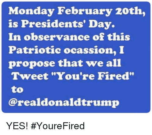 """Memes, Presidents, and Monday: Monday February 20th,  is Presidents' Day.  In observance of this  Patriotic ocassion, I  propose that we all  Tweet """"You're Fired""""  to  @realdonaldtrump YES! #YoureFired"""