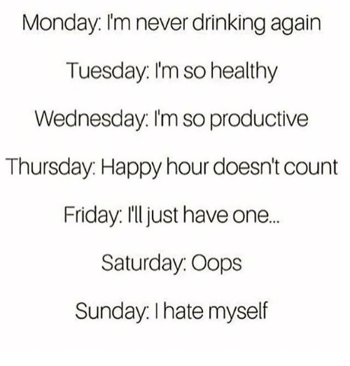 Dank, Drinking, and Friday: Monday. I'm never drinking again  Tuesday: I'm so healthy  Wednesday: I'm so productive  Thursday: Happy hour doesn't count  Friday. I'll just have one...  Saturday. Oops  Sunday. I hate myself