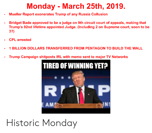 Soon..., Supreme, and Supreme Court: Monday  March 25th, 2019.  Mueller Report exonerates Trump of any Russia Collusion  Bridget Bade approved to be a judge on 9th circuit court of appeals, making that  Trump's 92nd lifetime appointed Judge. (Including 2 on Supreme court, soon to be  3?)  CPL arrested  1 BILLION DOLLARS TRANSFERRED FROM PENTAGON TO BUILD THE WALL  Trump Campaign shitposts IRL with memo sent to major TV Networks  TIRED OF WINNING YET?  AM  NI Historic Monday