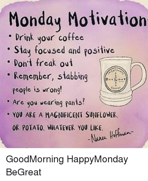 Memes, Coffee, and Potato: Monday Motivation  Drink your coffee  Stay focused and positive  Don't freak out  Remember, stabbing  People is wrong!  Are you wearing fanis?  YOU ARE A MAGNiFICENT SUNFLOHER.  OR POTATO. HHATEVER YOU LIKE. GoodMorning HappyMonday BeGreat