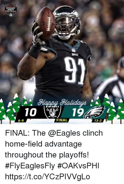 Philadelphia Eagles, Football, and Memes: MONDAY  NIGHT  FOOTBALL  MFL  9)  DERS  1019  6-9  FINAL  13-2 FINAL: The @Eagles clinch home-field advantage throughout the playoffs! #FlyEaglesFly  #OAKvsPHI https://t.co/YCzPIVVgLo