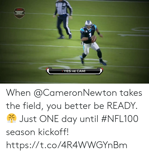 Football, Memes, and Monday: MONDAY  NIGHT  FOOTBALL  YES HE CAM! When @CameronNewton takes the field, you better be READY. 😤  Just ONE day until #NFL100 season kickoff! https://t.co/4R4WWGYnBm