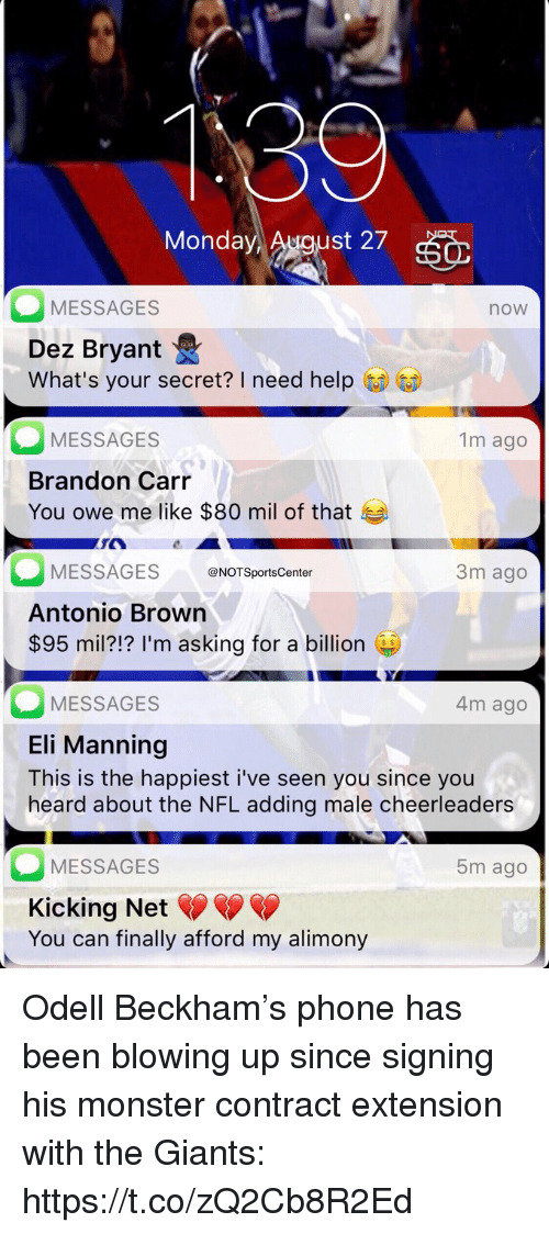 Dez Bryant, Eli Manning, and Monster: Monday  st 27  MESSAGES  now  Dez Bryant  What's your secret? I need help  MESSAGES  Brandon Carr  You owe me like $80 mil of that  1m ago  MESSAGESNOTSportsCenter  Antonio Brown  $95 mil?!? I'm asking for a billion  3m ago  MESSAGES  Eli Manning  This is the happiest i've seen you since you  heard about the NFL adding male cheerleaders  4m ago  MESSAGES  Kicking Net  You can finally afford my alimony  5m ago Odell Beckham's phone has been blowing up since signing his monster contract extension with the Giants: https://t.co/zQ2Cb8R2Ed