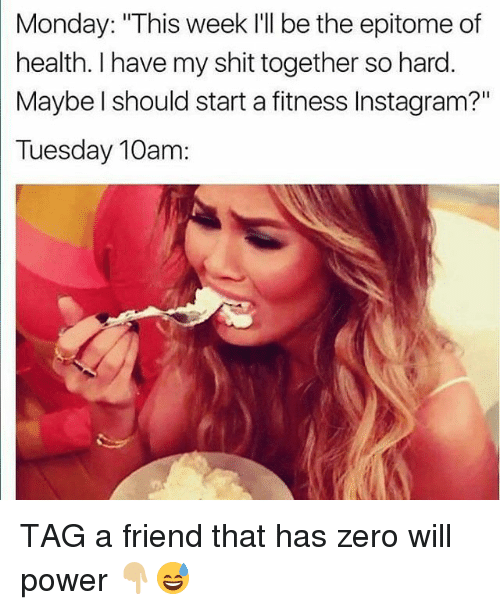 "Gym, Instagram, and Shit: Monday: ""This week I'll be the epitome of  health. I have my shit together so hard.  Maybe l should start a fitness Instagram?""  10am: TAG a friend that has zero will power 👇🏼😅"