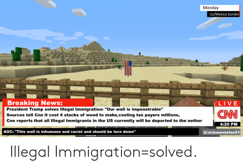 """cnn.com, News, and Breaking News: Monday  Us/Mexico border  Breaking News:  LIVE  President Trump solves IIllegal Immigration: """"Our wall is impenetrable""""  Sources tell Cnn it cost 4 stacks of wood to make,costing tax payers millions,  Cnn reports that all Illegal Immigrants in the US currently will be deported to the nether  CAN  4:20 PM  AOC: """"This wall is inhumane and racist and should be torn down""""  U/Jclementsfan51 Illegal Immigration=solved."""