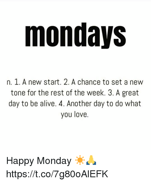 Alive, Love, and Memes: mondays  n. 1. A new start. 2. A chance to set a new  tone for the rest of the week. 3. A great  day to be alive. 4. Another day to do what  you love. Happy Monday ☀️🙏 https://t.co/7g80oAlEFK