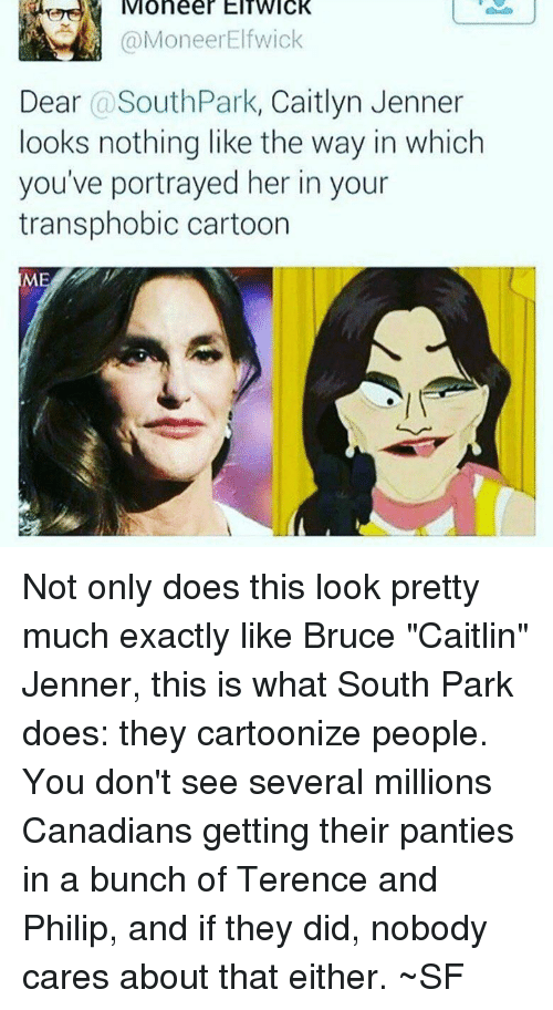 """Caitlyn Jenner, Memes, and South Park: Moneer EITWIcK  @MoneerElfwick  Dear @SouthPark, Caitlyn Jenner  looks nothing like the way in which  you've portrayed her in your  transphobic cartoon  MI Not only does this look pretty much exactly like Bruce """"Caitlin"""" Jenner, this is what South Park does: they cartoonize people. You don't see several millions Canadians getting their panties in a bunch of Terence and Philip, and if they did, nobody cares about that either. ~SF"""