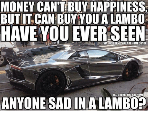 dce0cb5810a6 MONEY CAN T BUY HAPPINESS BUTIT CAN BUY YOU a LAMBO HAVE YOU EVER ...