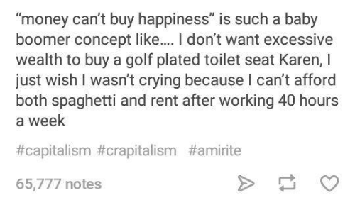 "Crying, Funny, and Money: ""money can't buy happiness"" is such a baby  boomer concept like.. I don't want excessive  wealth to buy a golf plated toilet seat Karen, I  just wish I wasn't crying because I can't afford  both spaghetti and rent after working 40 hours  a week  #capitalism#crapitalism #amirite  65,777 notes"