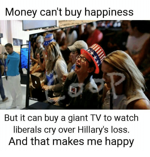 Memes, Giant, and Giants: Money can't buy happiness  t PETERS  But it can buy a giant TV to watch  liberals cry over Hillary's loss  And that makes me happy