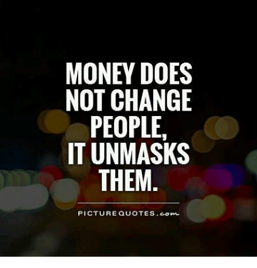 Money Over Family Quotes: MONEY DOES NOT CHANGE PEOPLE IT UNMASKS THEM PICTURE