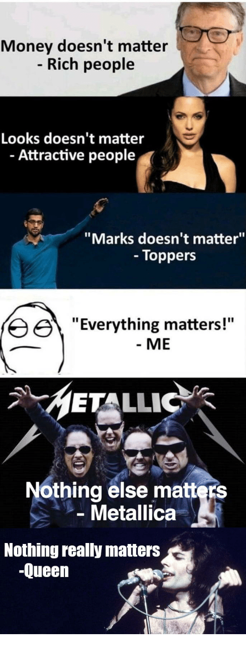 """Metallica, Money, and Queen: Money doesn't matter  Rich people  Looks doesn't matter  - Attractive people  """"Marks doesn't matter""""  - Toppers  erything matters!""""  - ME  METALLIC  Nothing else matters  Metallica  Nothing really matters  -Queen"""