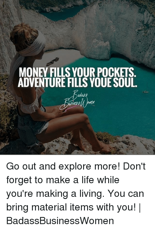 Life, Memes, and Money: MONEY FILLS YOUR POCKETS.  ADVENTURE FILLS YOUE SOUL. Go out and explore more! Don't forget to make a life while you're making a living. You can bring material items with you!   BadassBusinessWomen