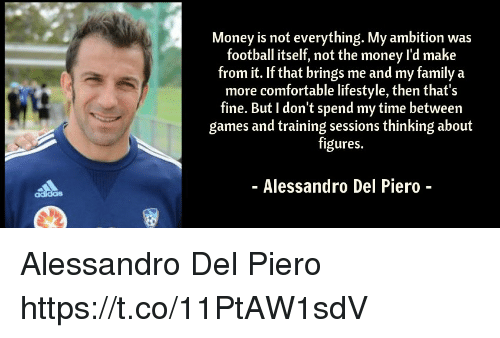 Comfortable, Family, and Football: Money is not everything. My ambition was  football itself, not the money l'd make  from it. If that brings me and my family a  more comfortable lifestyle, then that's  fine. But I don't spend my time between  games and training sessions thinking about  figures.  - Alessandro Del Piero - Alessandro Del Piero https://t.co/11PtAW1sdV