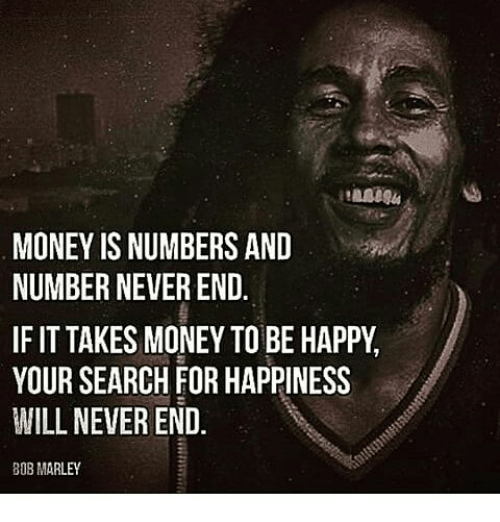 Money Is Numbers And Number Never End If It Takes Money To Be Happy