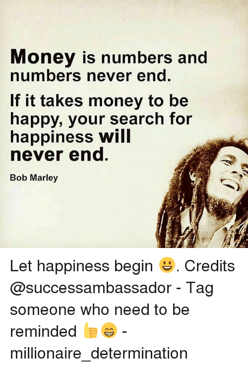Money Is Numbers And Numbers Never End If It Takes Money To Be Happy