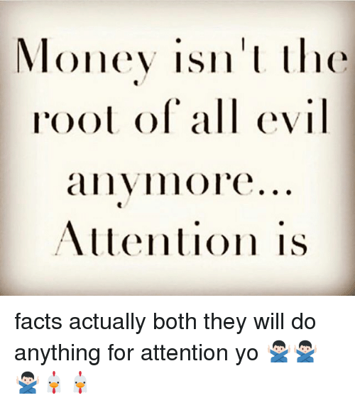 Facts, Memes, and Money: Money isn' the  root ol all evi  anyimol'e..  Attention is facts actually both they will do anything for attention yo 🙅🏻♂️🙅🏻♂️🙅🏻♂️🐔🐔