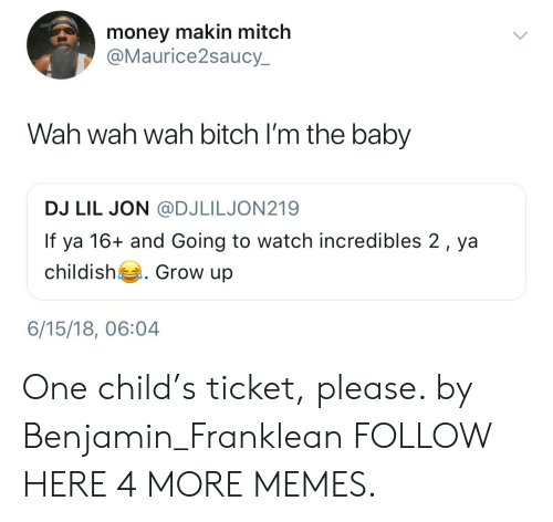 Dank, Memes, and Money: money makin mitch  @Maurice2saucy  Wah wah wah bitch I'm the baby  DJ LIL JON @DJLILJON219  If ya 16+ and Going to watch incredibles 2, ya  childish . Grow up  6/15/18, 06:04 One child's ticket, please. by Benjamin_Franklean FOLLOW HERE 4 MORE MEMES.